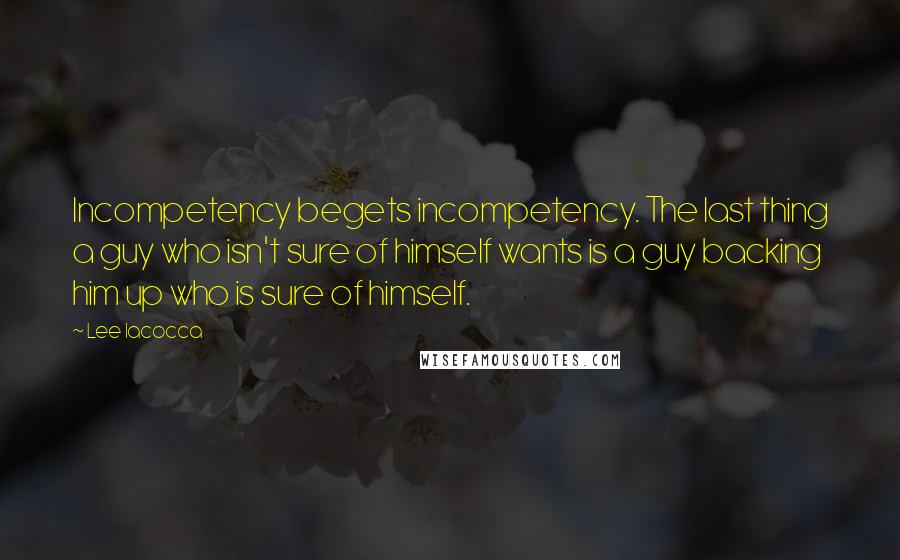 Lee Iacocca quotes: Incompetency begets incompetency. The last thing a guy who isn't sure of himself wants is a guy backing him up who is sure of himself.