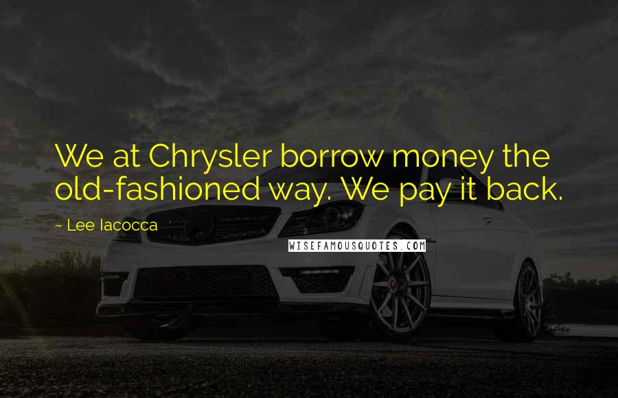 Lee Iacocca quotes: We at Chrysler borrow money the old-fashioned way. We pay it back.