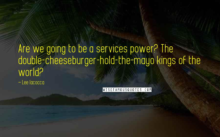 Lee Iacocca quotes: Are we going to be a services power? The double-cheeseburger-hold-the-mayo kings of the world?