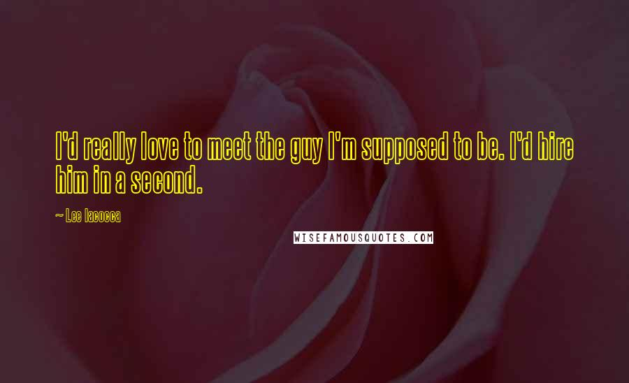 Lee Iacocca quotes: I'd really love to meet the guy I'm supposed to be. I'd hire him in a second.