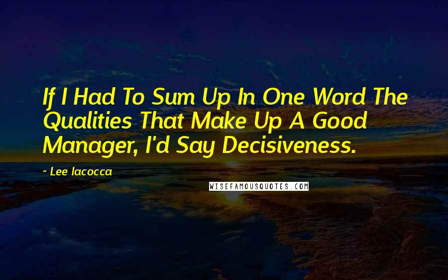 Lee Iacocca quotes: If I Had To Sum Up In One Word The Qualities That Make Up A Good Manager, I'd Say Decisiveness.