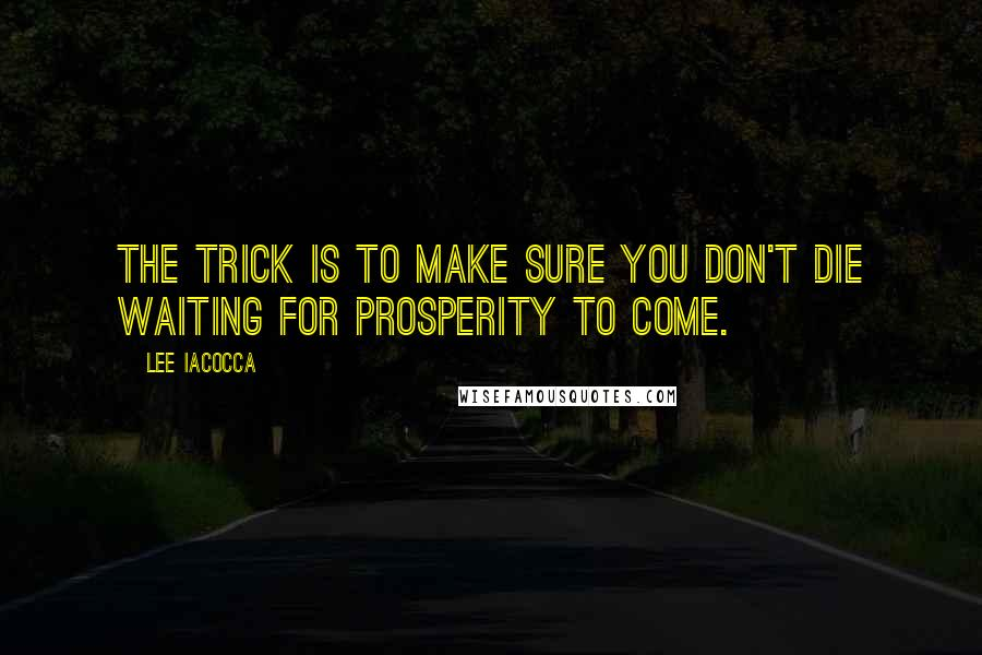 Lee Iacocca quotes: The trick is to make sure you don't die waiting for prosperity to come.