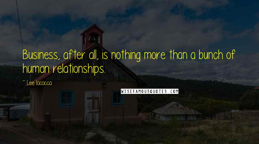 Lee Iacocca quotes: Business, after all, is nothing more than a bunch of human relationships.