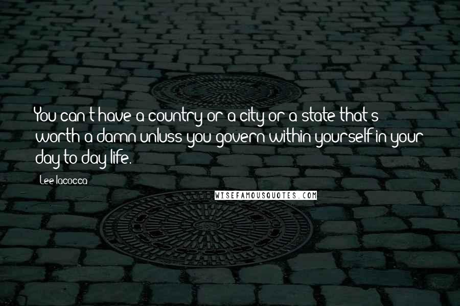 Lee Iacocca quotes: You can't have a country or a city or a state that's worth a damn unluss you govern within yourself in your day-to-day life.