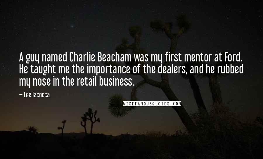Lee Iacocca quotes: A guy named Charlie Beacham was my first mentor at Ford. He taught me the importance of the dealers, and he rubbed my nose in the retail business.