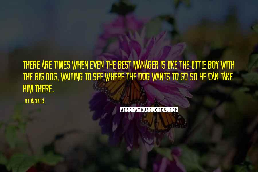 Lee Iacocca quotes: There are times when even the best manager is like the little boy with the big dog, waiting to see where the dog wants to go so he can take