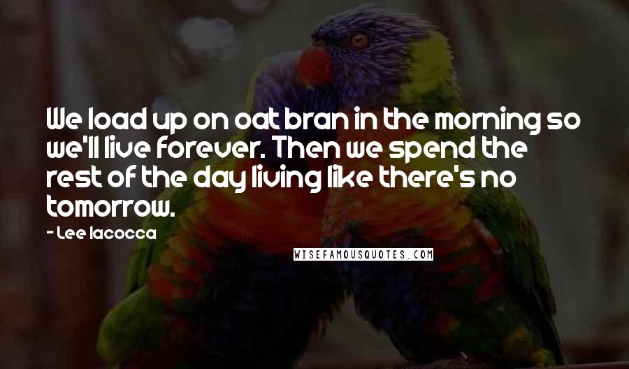 Lee Iacocca quotes: We load up on oat bran in the morning so we'll live forever. Then we spend the rest of the day living like there's no tomorrow.