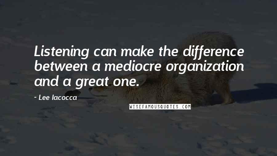 Lee Iacocca quotes: Listening can make the difference between a mediocre organization and a great one.