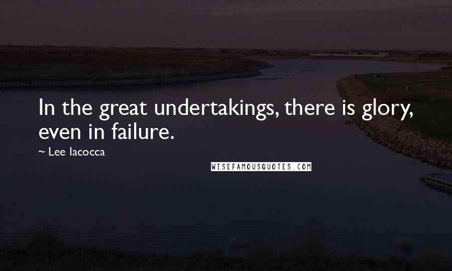 Lee Iacocca quotes: In the great undertakings, there is glory, even in failure.