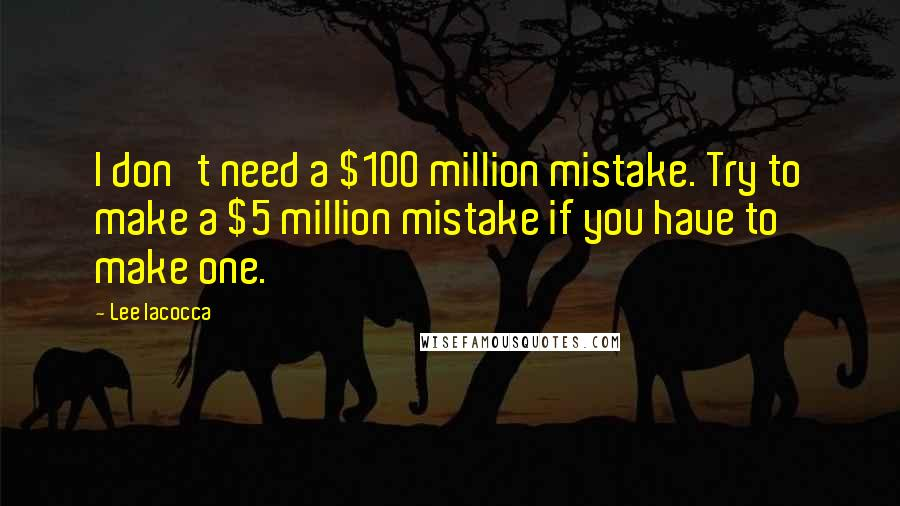Lee Iacocca quotes: I don't need a $100 million mistake. Try to make a $5 million mistake if you have to make one.
