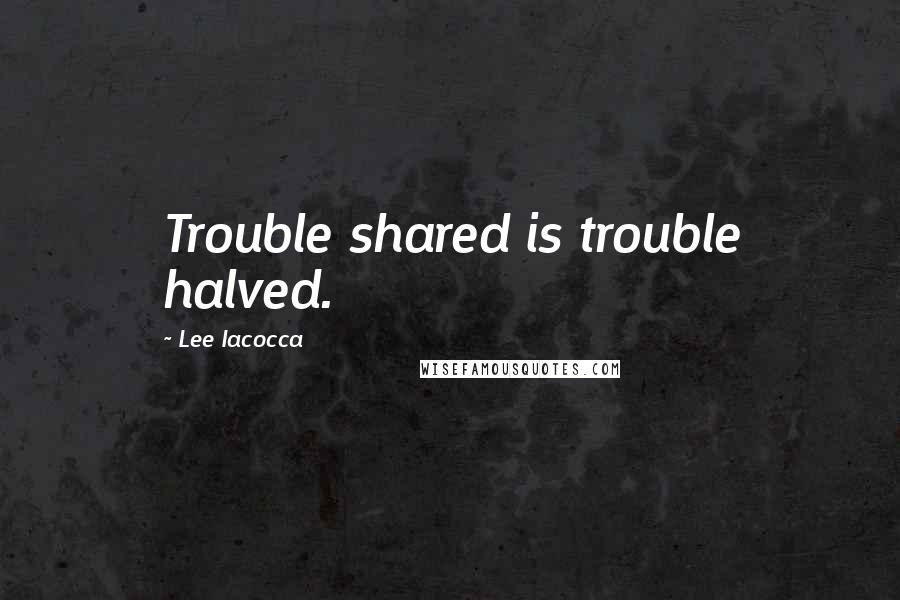 Lee Iacocca quotes: Trouble shared is trouble halved.