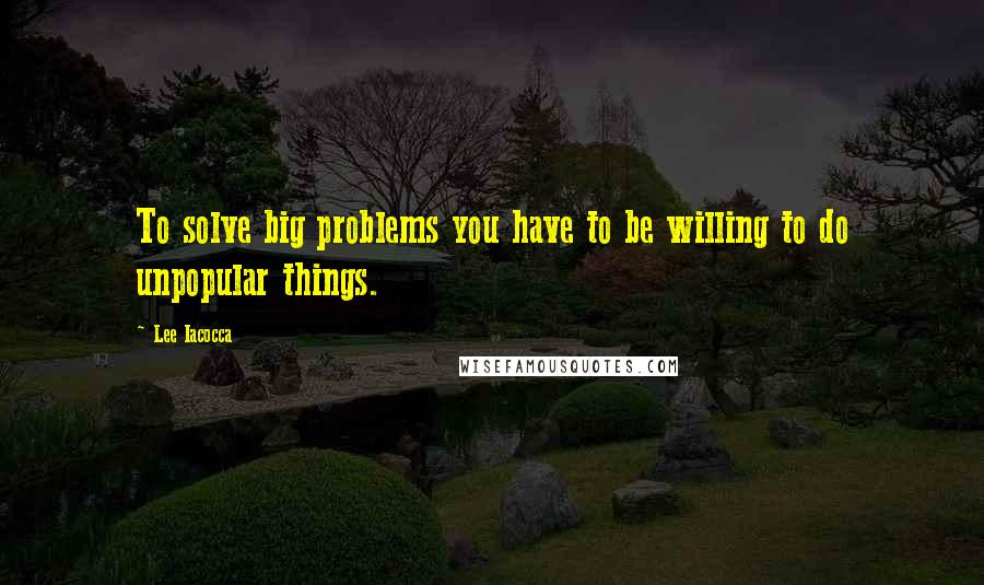 Lee Iacocca quotes: To solve big problems you have to be willing to do unpopular things.