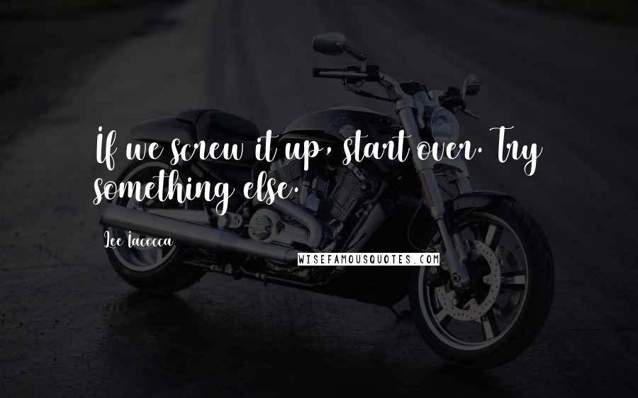 Lee Iacocca quotes: If we screw it up, start over. Try something else.