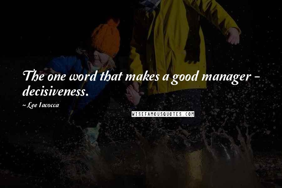 Lee Iacocca quotes: The one word that makes a good manager - decisiveness.