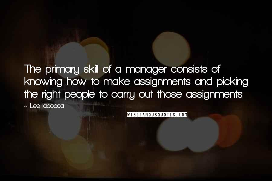Lee Iacocca quotes: The primary skill of a manager consists of knowing how to make assignments and picking the right people to carry out those assignments