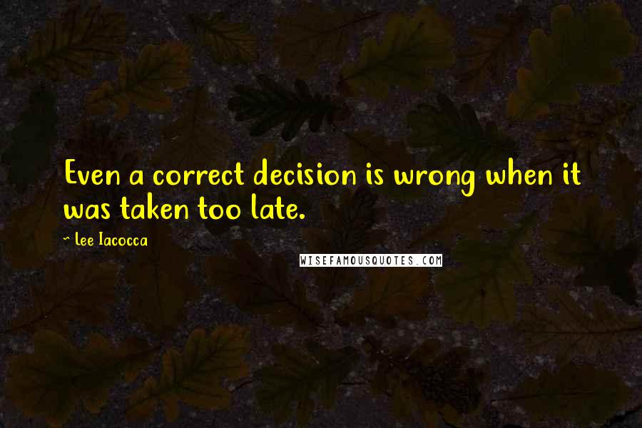Lee Iacocca quotes: Even a correct decision is wrong when it was taken too late.