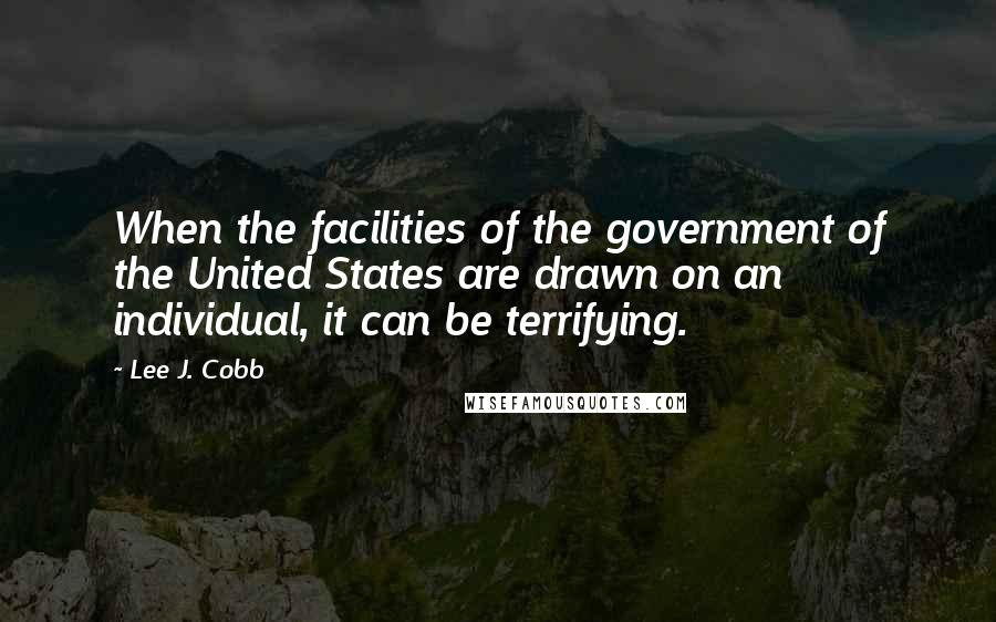 Lee J. Cobb quotes: When the facilities of the government of the United States are drawn on an individual, it can be terrifying.