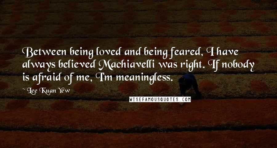Lee Kuan Yew quotes: Between being loved and being feared, I have always believed Machiavelli was right. If nobody is afraid of me, I'm meaningless.