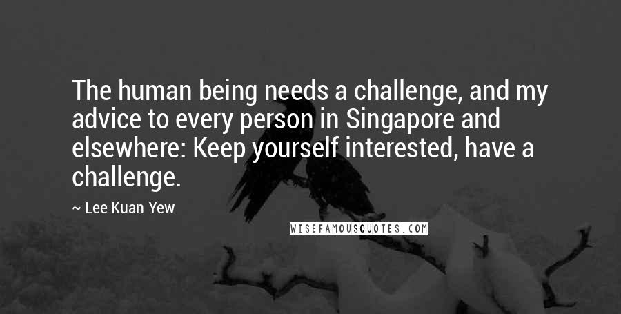 Lee Kuan Yew quotes: The human being needs a challenge, and my advice to every person in Singapore and elsewhere: Keep yourself interested, have a challenge.