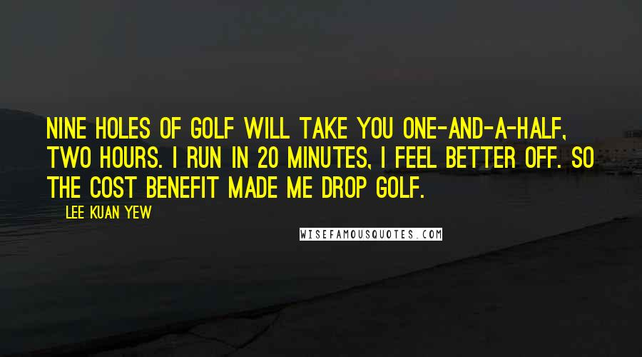 Lee Kuan Yew quotes: Nine holes of golf will take you one-and-a-half, two hours. I run in 20 minutes, I feel better off. So the cost benefit made me drop golf.