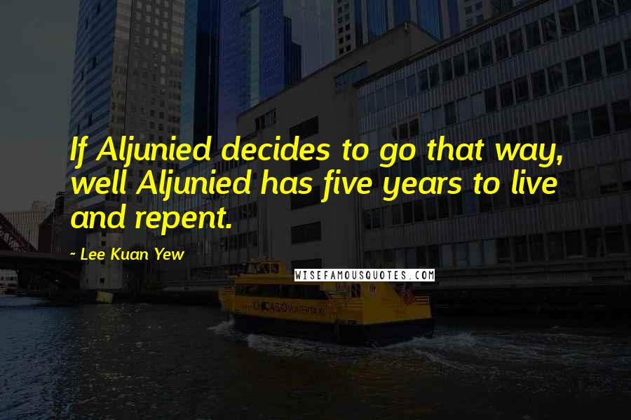 Lee Kuan Yew quotes: If Aljunied decides to go that way, well Aljunied has five years to live and repent.