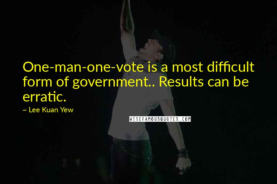 Lee Kuan Yew quotes: One-man-one-vote is a most difficult form of government.. Results can be erratic.