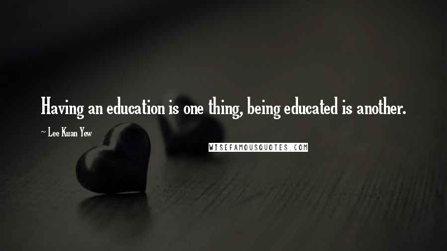 Lee Kuan Yew quotes: Having an education is one thing, being educated is another.