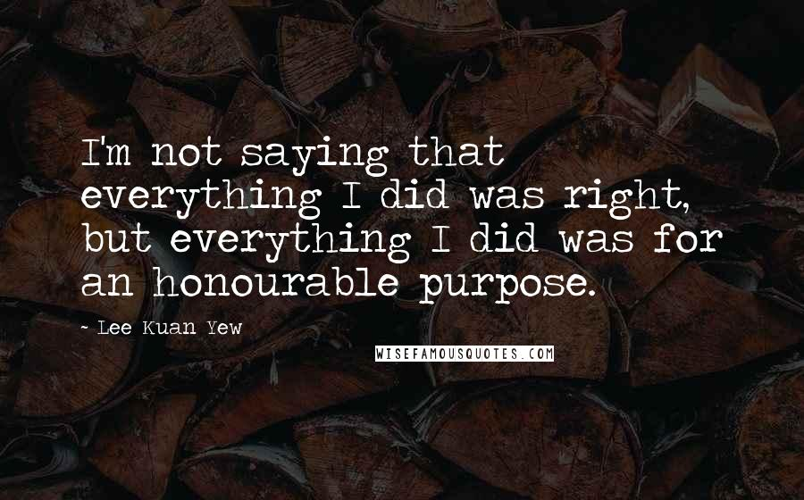 Lee Kuan Yew quotes: I'm not saying that everything I did was right, but everything I did was for an honourable purpose.