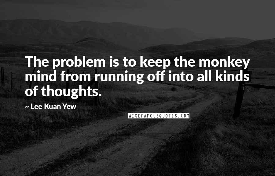 Lee Kuan Yew quotes: The problem is to keep the monkey mind from running off into all kinds of thoughts.