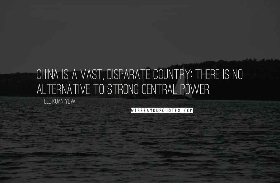 Lee Kuan Yew quotes: China is a vast, disparate country; there is no alternative to strong central power.