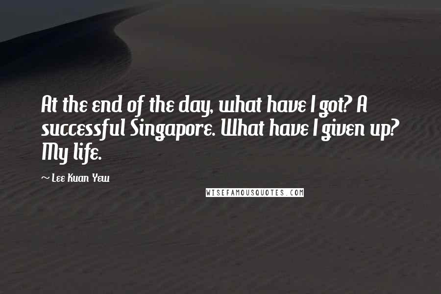 Lee Kuan Yew quotes: At the end of the day, what have I got? A successful Singapore. What have I given up? My life.