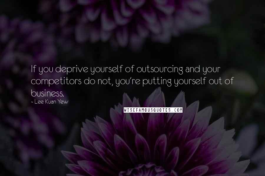 Lee Kuan Yew quotes: If you deprive yourself of outsourcing and your competitors do not, you're putting yourself out of business.