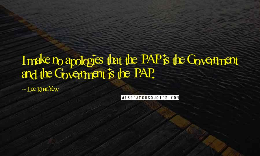 Lee Kuan Yew quotes: I make no apologies that the PAP is the Government and the Government is the PAP.