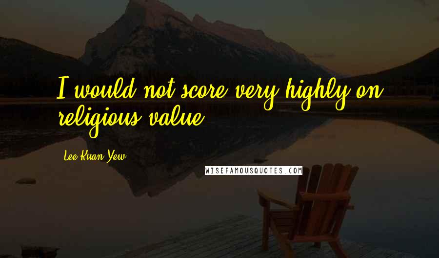 Lee Kuan Yew quotes: I would not score very highly on religious value.