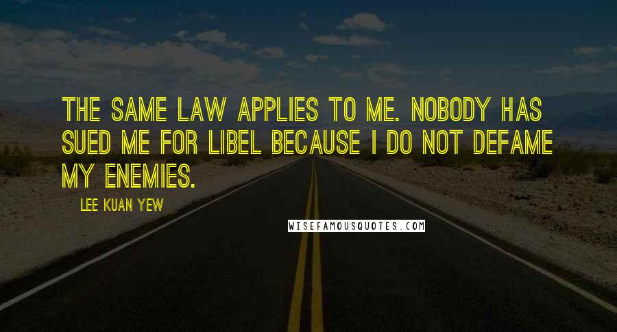 Lee Kuan Yew quotes: The same law applies to me. Nobody has sued me for libel because I do not defame my enemies.