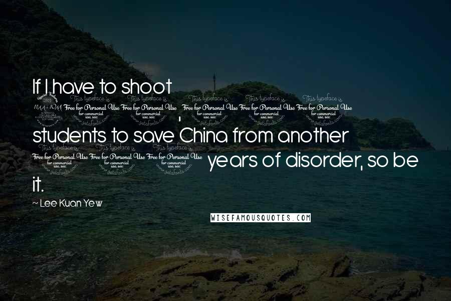 Lee Kuan Yew quotes: If I have to shoot 200,000 students to save China from another 100 years of disorder, so be it.