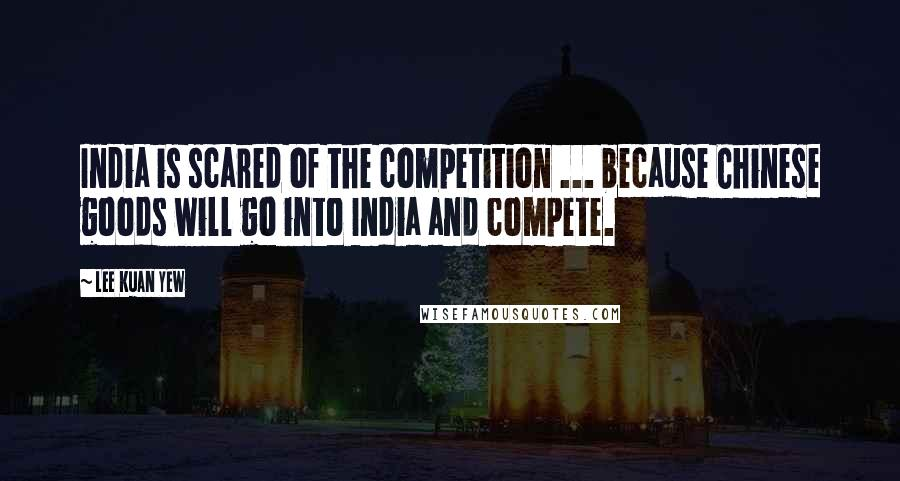 Lee Kuan Yew quotes: India is scared of the competition ... because Chinese goods will go into India and compete.
