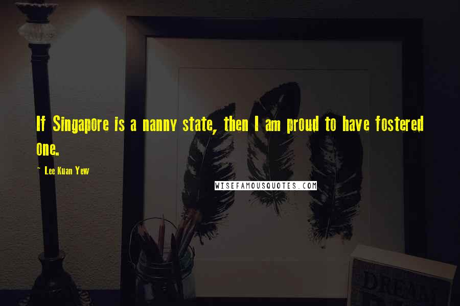 Lee Kuan Yew quotes: If Singapore is a nanny state, then I am proud to have fostered one.