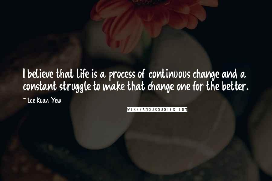 Lee Kuan Yew quotes: I believe that life is a process of continuous change and a constant struggle to make that change one for the better.