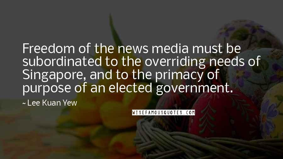 Lee Kuan Yew quotes: Freedom of the news media must be subordinated to the overriding needs of Singapore, and to the primacy of purpose of an elected government.