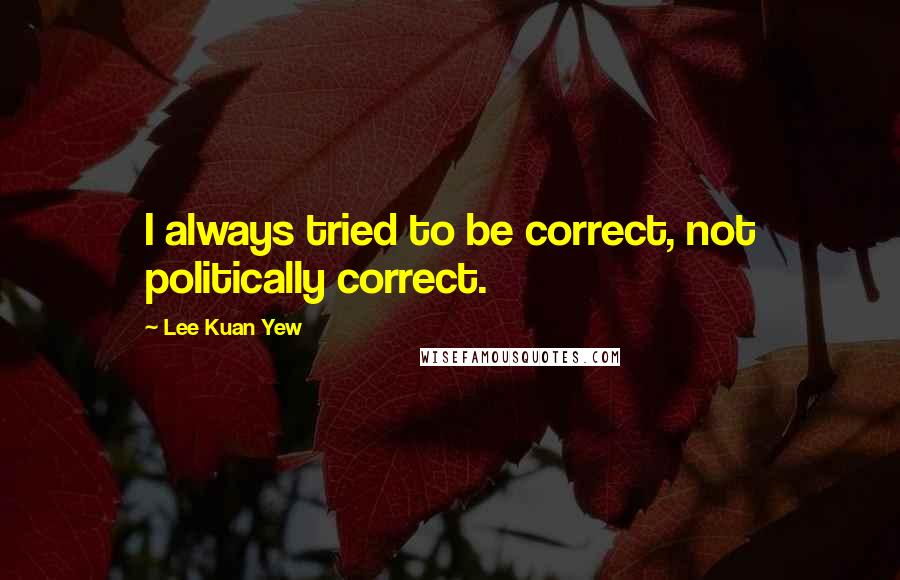 Lee Kuan Yew quotes: I always tried to be correct, not politically correct.