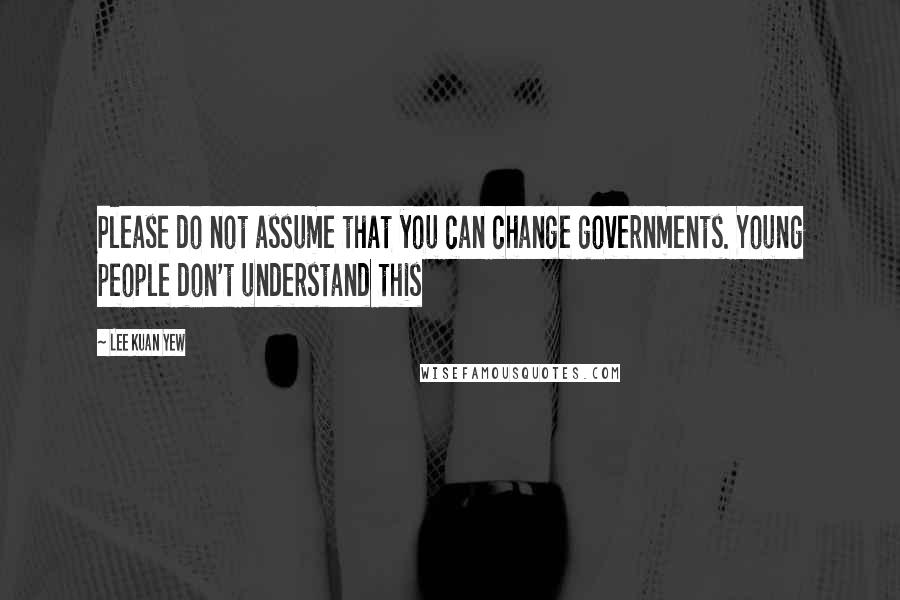 Lee Kuan Yew quotes: Please do not assume that you can change governments. Young people don't understand this