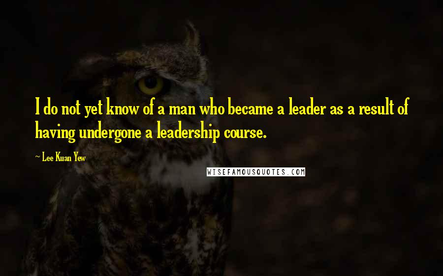 Lee Kuan Yew quotes: I do not yet know of a man who became a leader as a result of having undergone a leadership course.