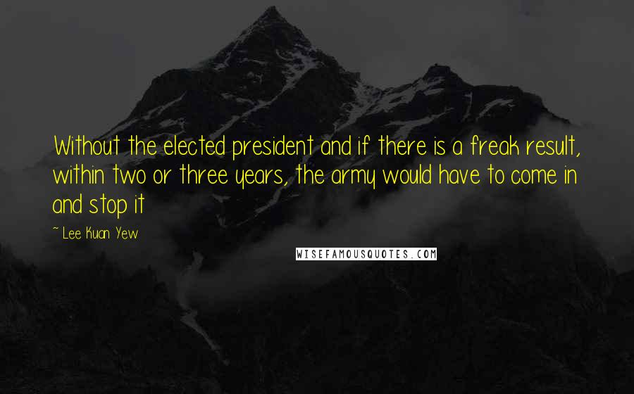 Lee Kuan Yew quotes: Without the elected president and if there is a freak result, within two or three years, the army would have to come in and stop it