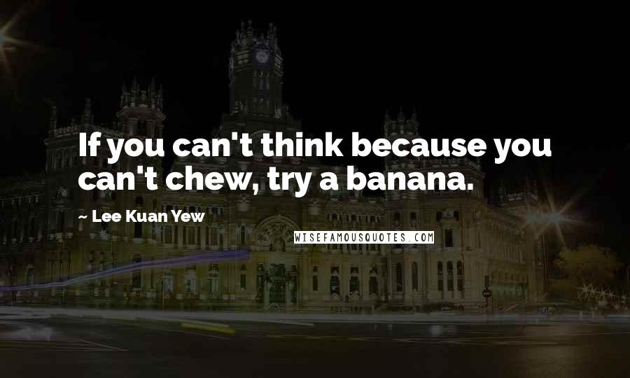 Lee Kuan Yew quotes: If you can't think because you can't chew, try a banana.