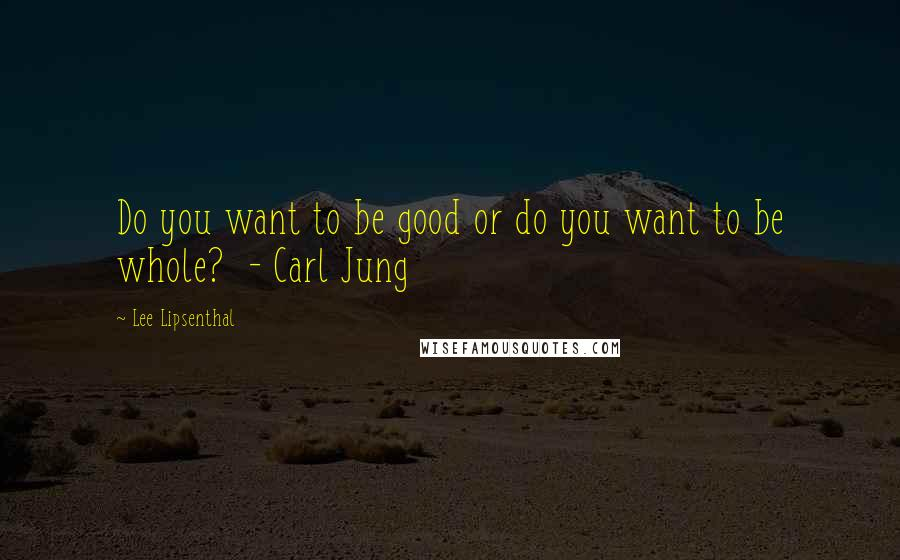 Lee Lipsenthal quotes: Do you want to be good or do you want to be whole? - Carl Jung