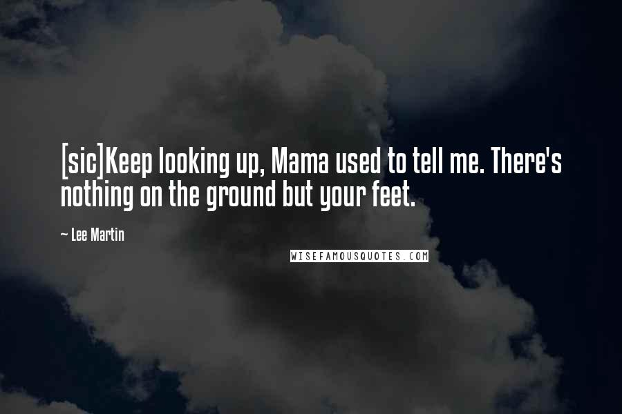 Lee Martin quotes: [sic]Keep looking up, Mama used to tell me. There's nothing on the ground but your feet.