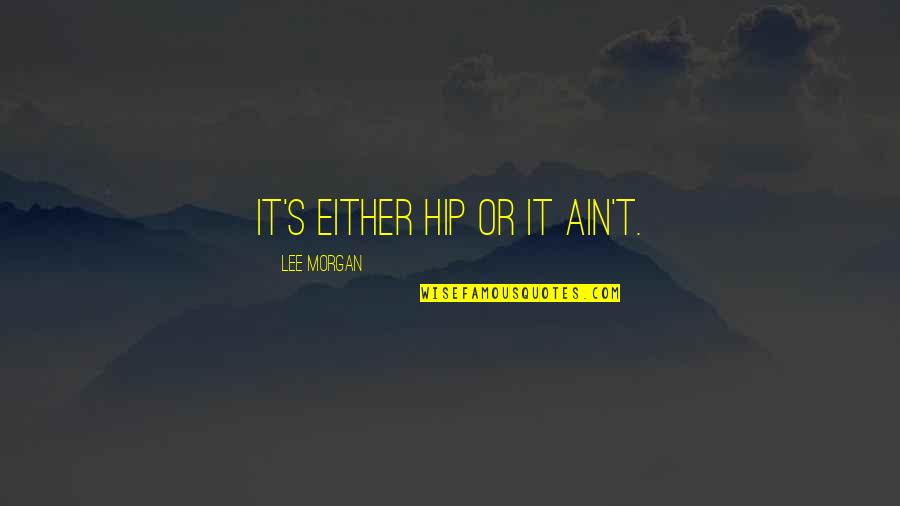 Lee Morgan Quotes By Lee Morgan: It's either hip or it ain't.