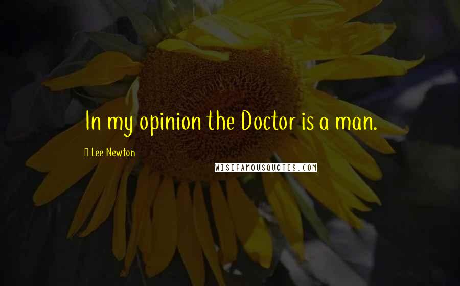Lee Newton quotes: In my opinion the Doctor is a man.