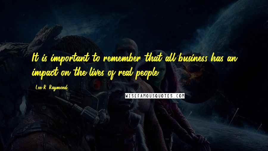 Lee R. Raymond quotes: It is important to remember that all business has an impact on the lives of real people.